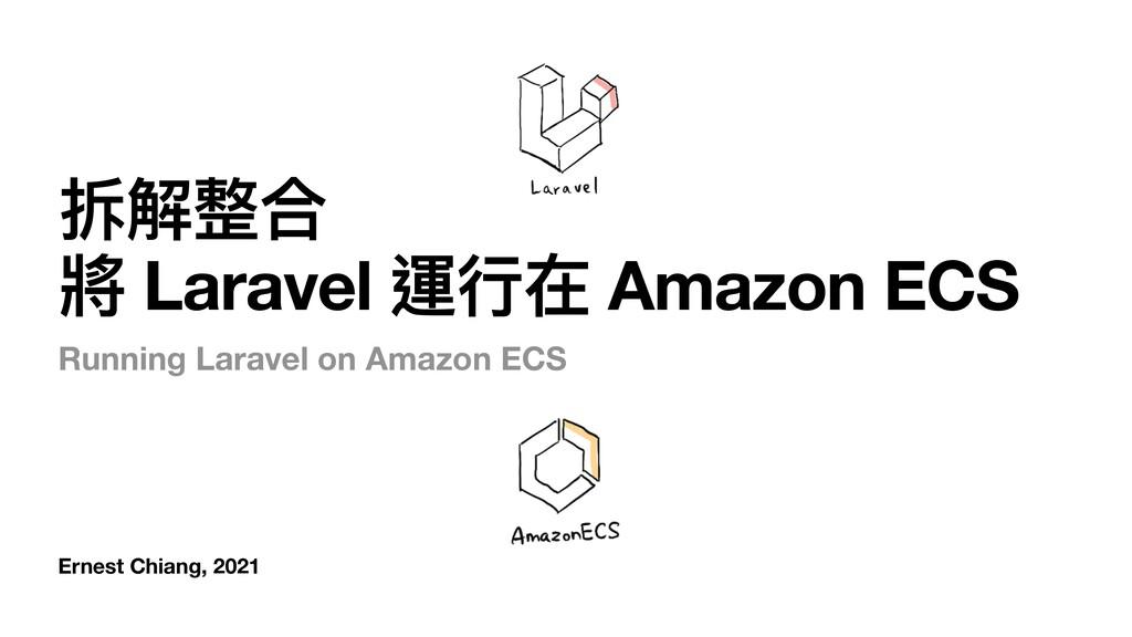 Ernest Chiang, 2021 拆解整合 將 Laravel 運⾏在 Amazon E...