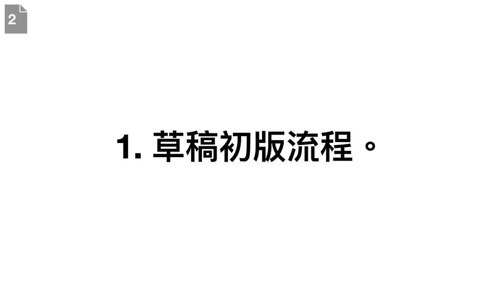 1. 草稿初版流程。 2