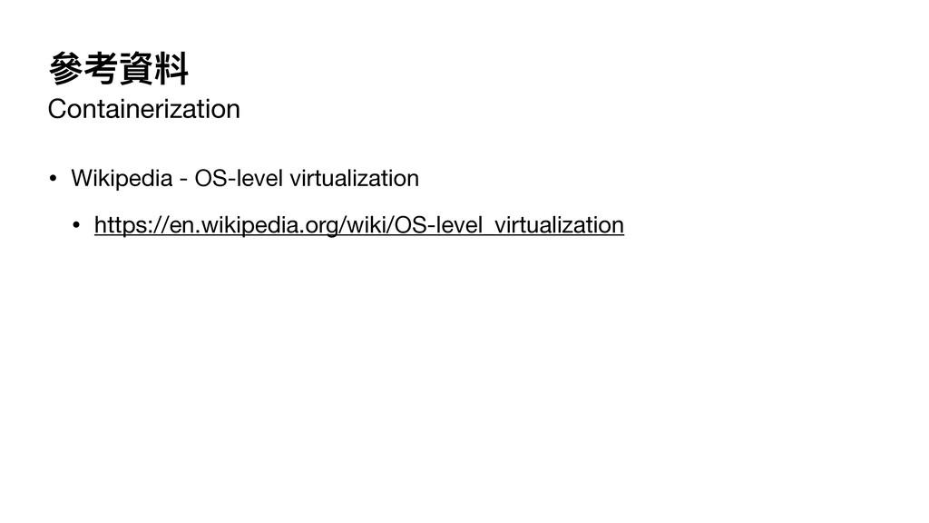 參考資料 Containerization • Wikipedia - OS-level vi...