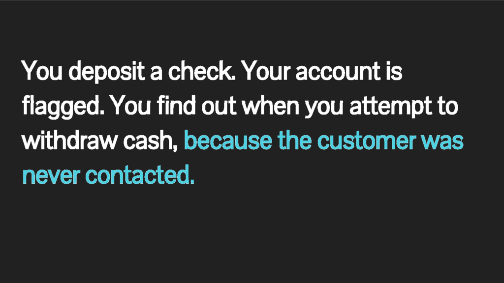 You deposit a check. Your account is flagged. Y...