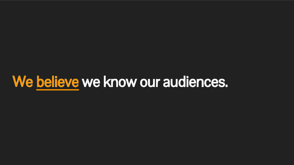 We believe we know our audiences.
