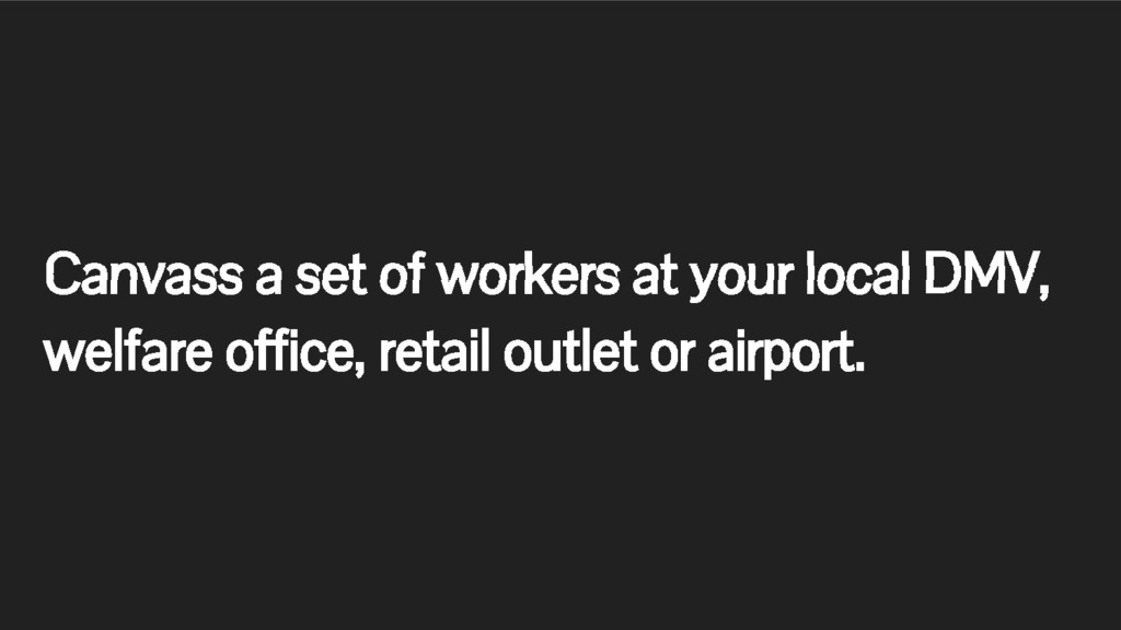 Canvass a set of workers at your local DMV, wel...