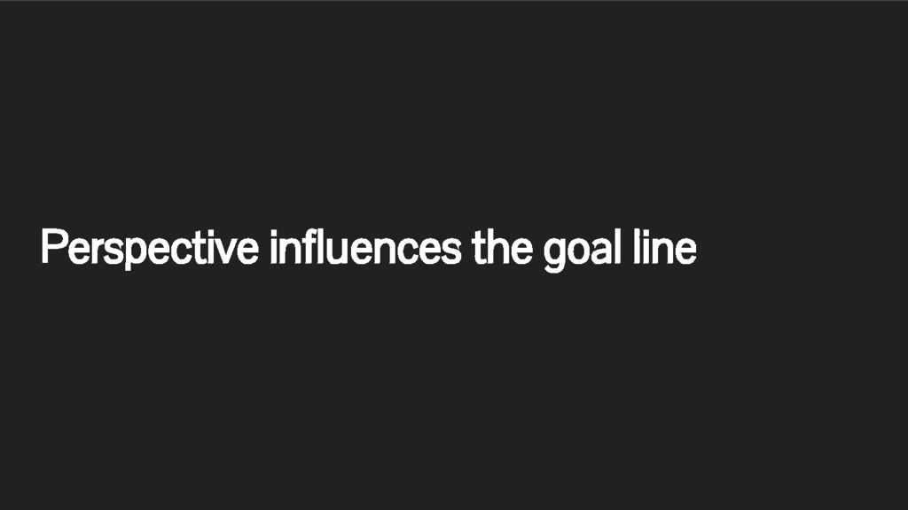 Perspective influences the goal line