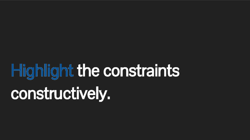 Highlight the constraints constructively.