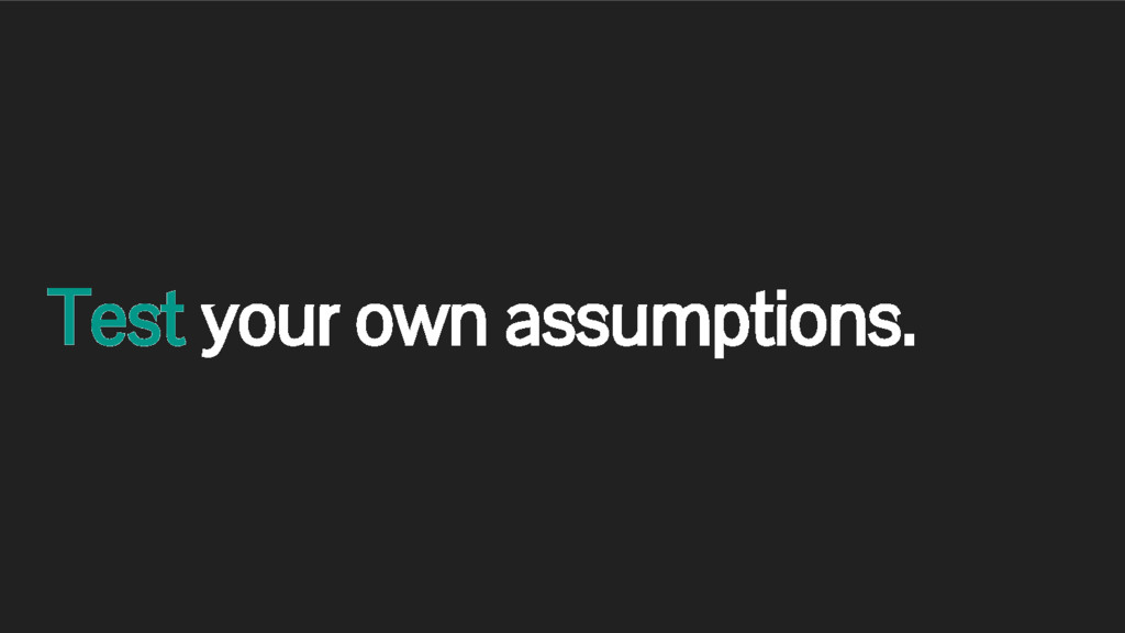 Test your own assumptions.