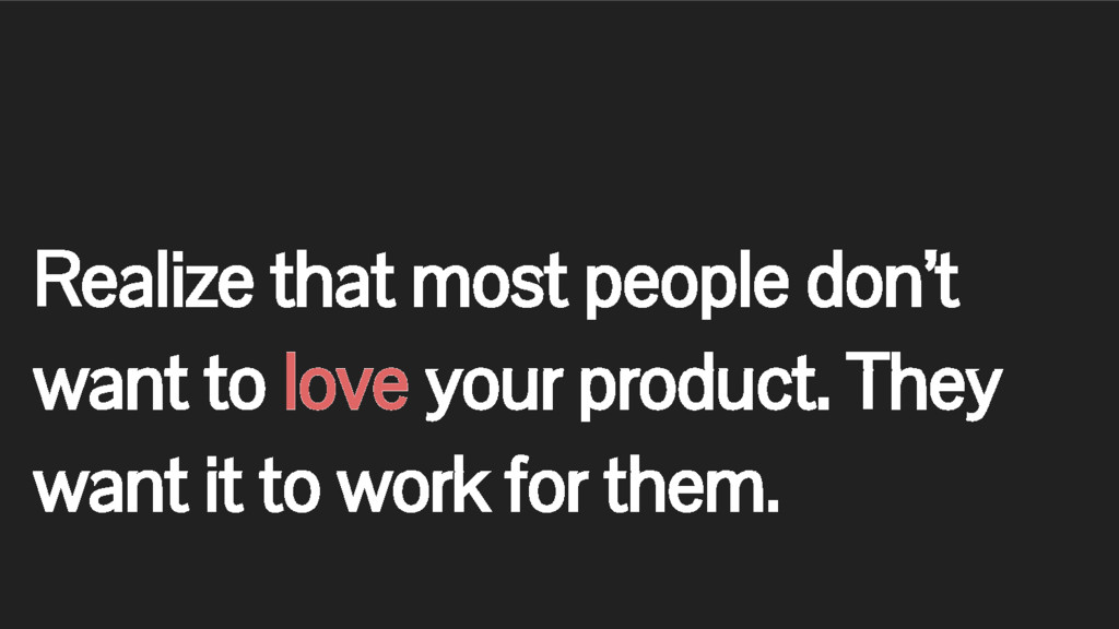Realize that most people don't want to love you...