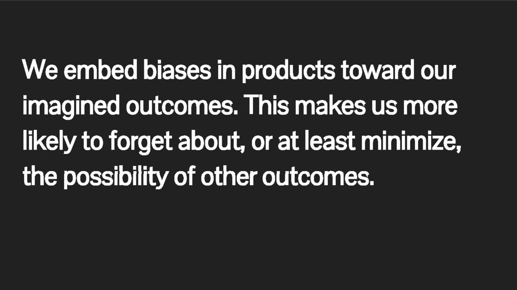 We embed biases in products toward our imagined...