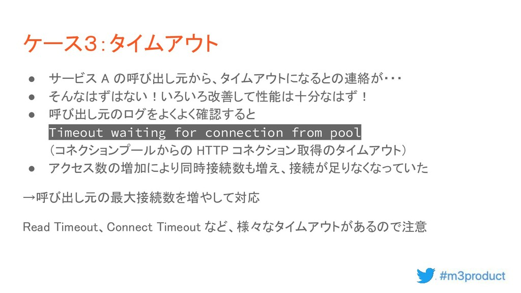 ケース3:タイムアウト ● サービス A の呼び出し元から、タイムアウトになるとの連絡が・・...