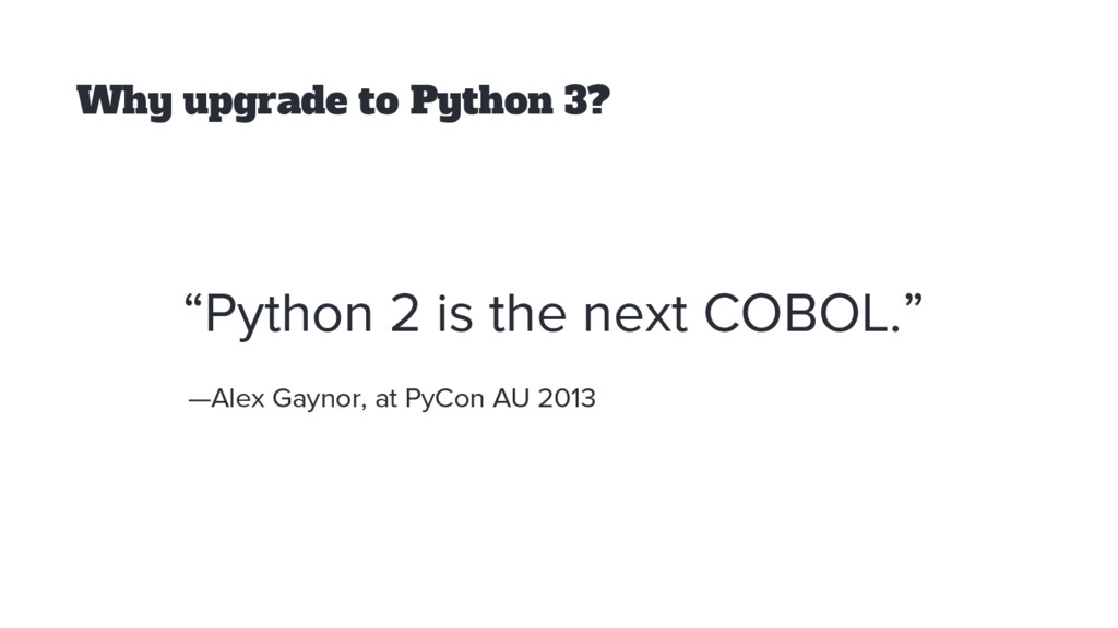 """Why upgrade to Python 3? """"Python 2 is the next ..."""