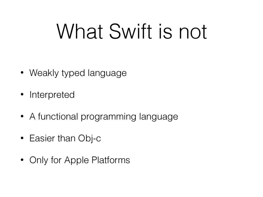 What Swift is not • Weakly typed language • Int...