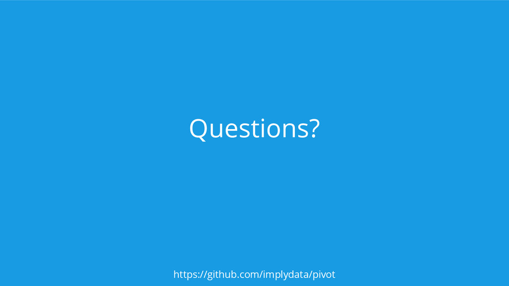 Questions? https://github.com/implydata/pivot