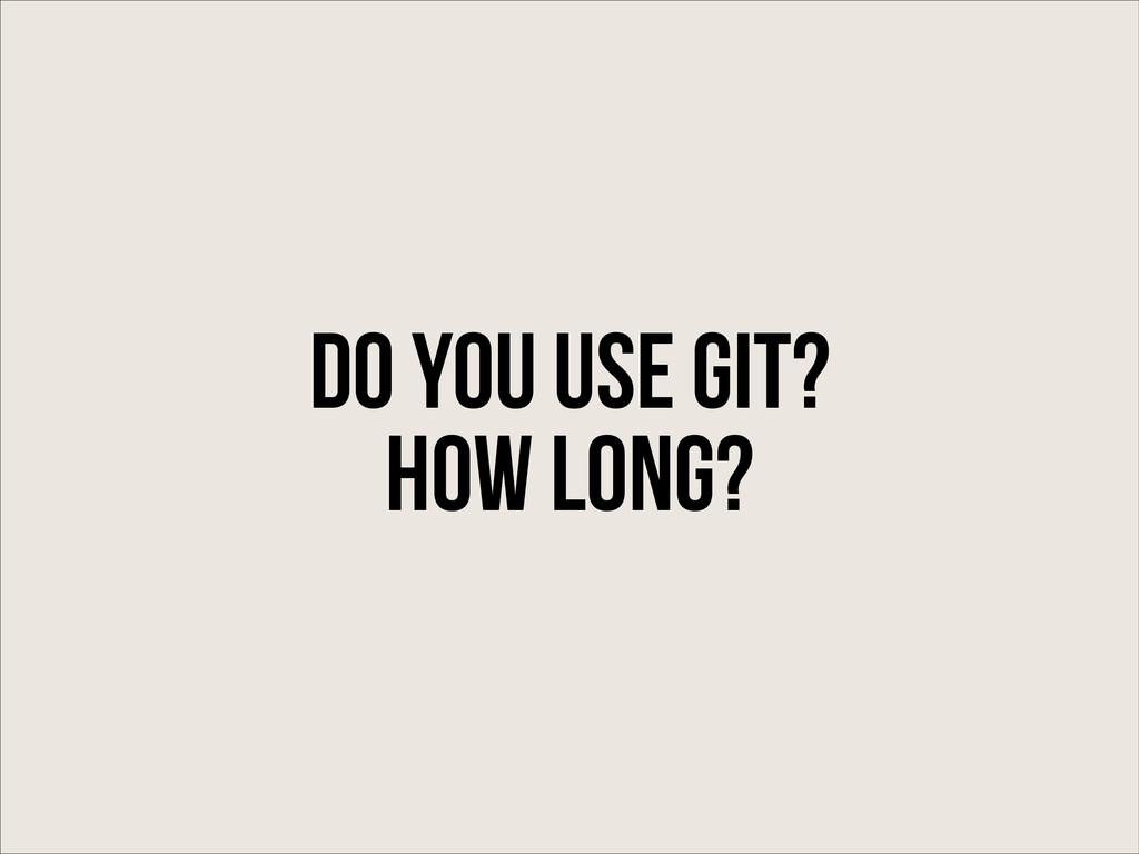 Do You use git? How long?