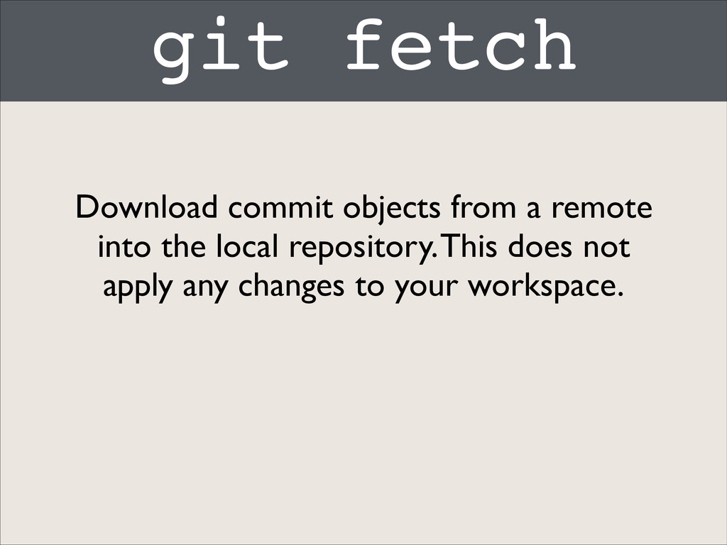 git fetch Download commit objects from a remote...