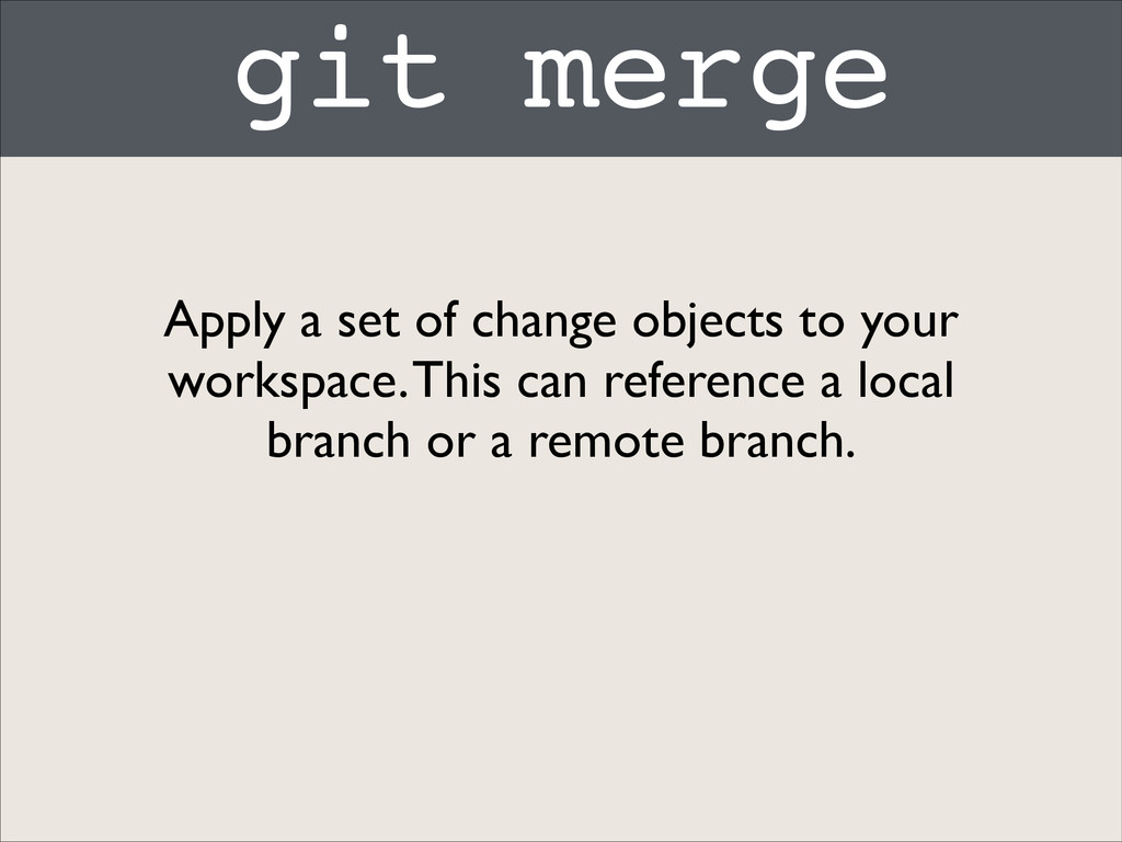 git merge Apply a set of change objects to your...