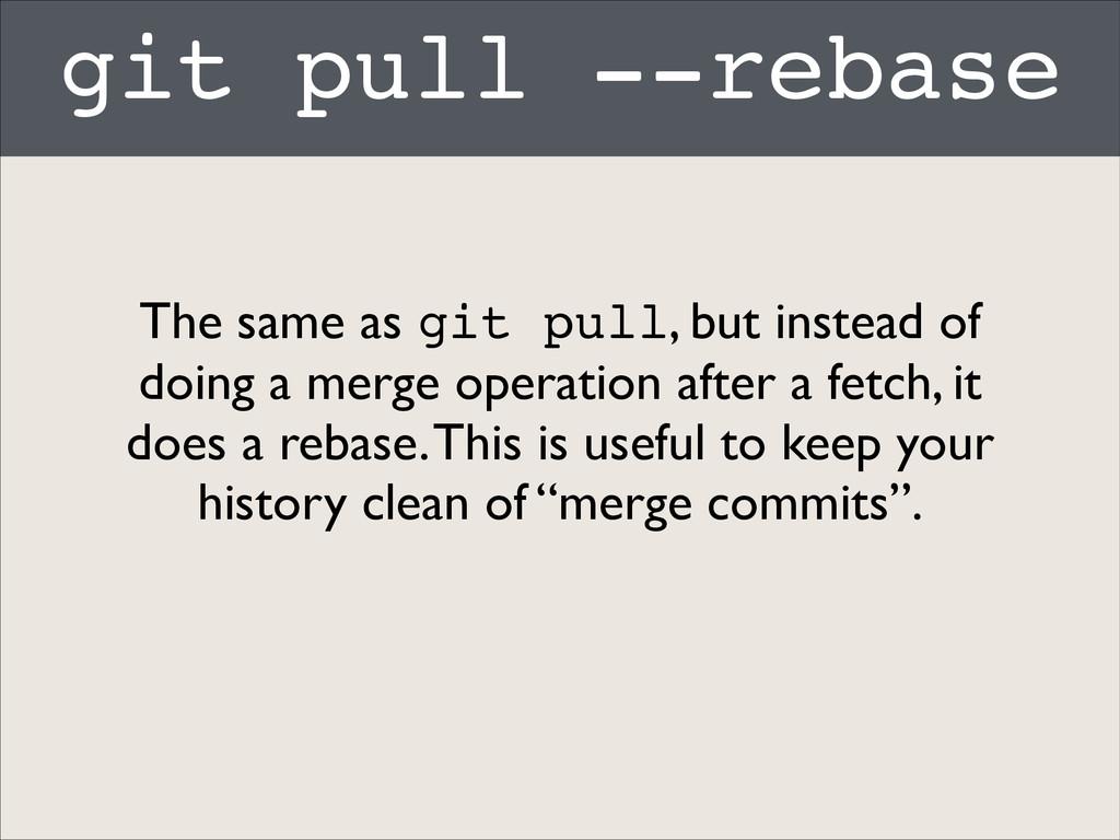 git pull --rebase The same as git pull, but ins...