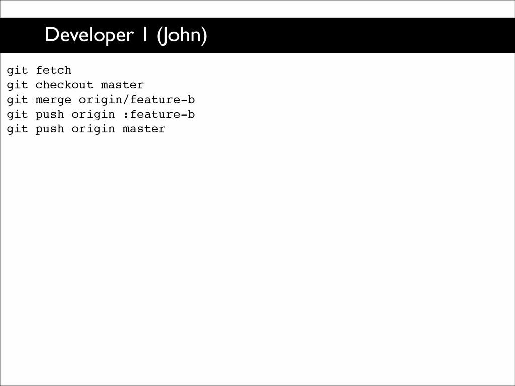 Developer 1 (John) git fetch! git checkout mast...