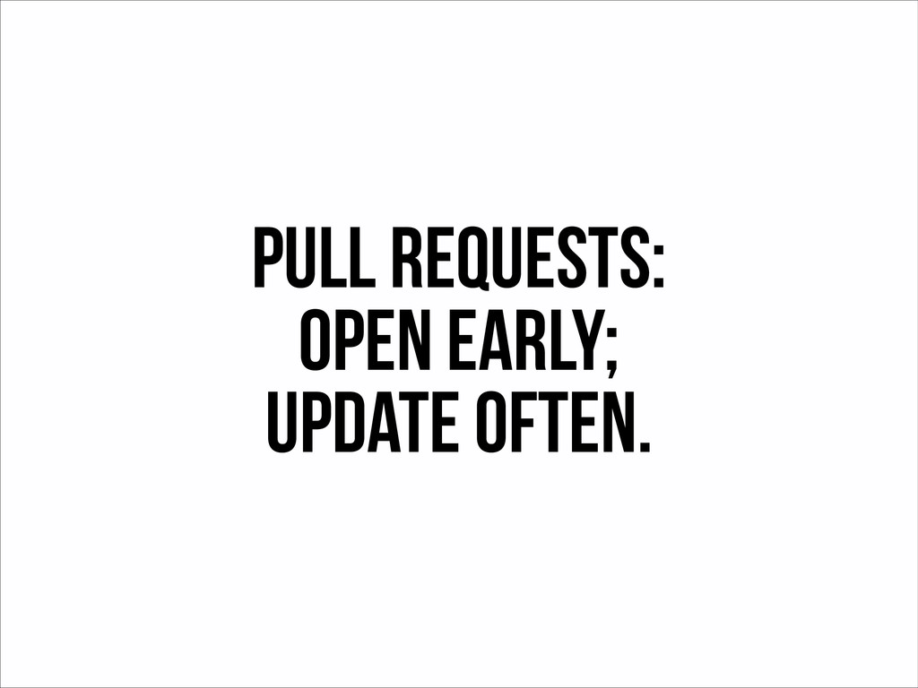 Pull Requests: Open Early; Update often.