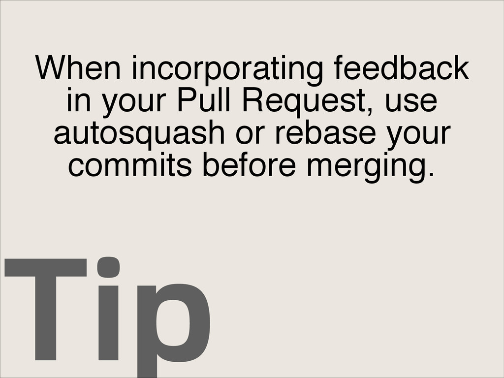 Tip When incorporating feedback in your Pull Re...