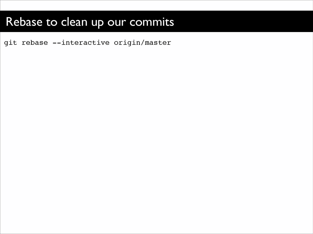 Rebase to clean up our commits git rebase --int...