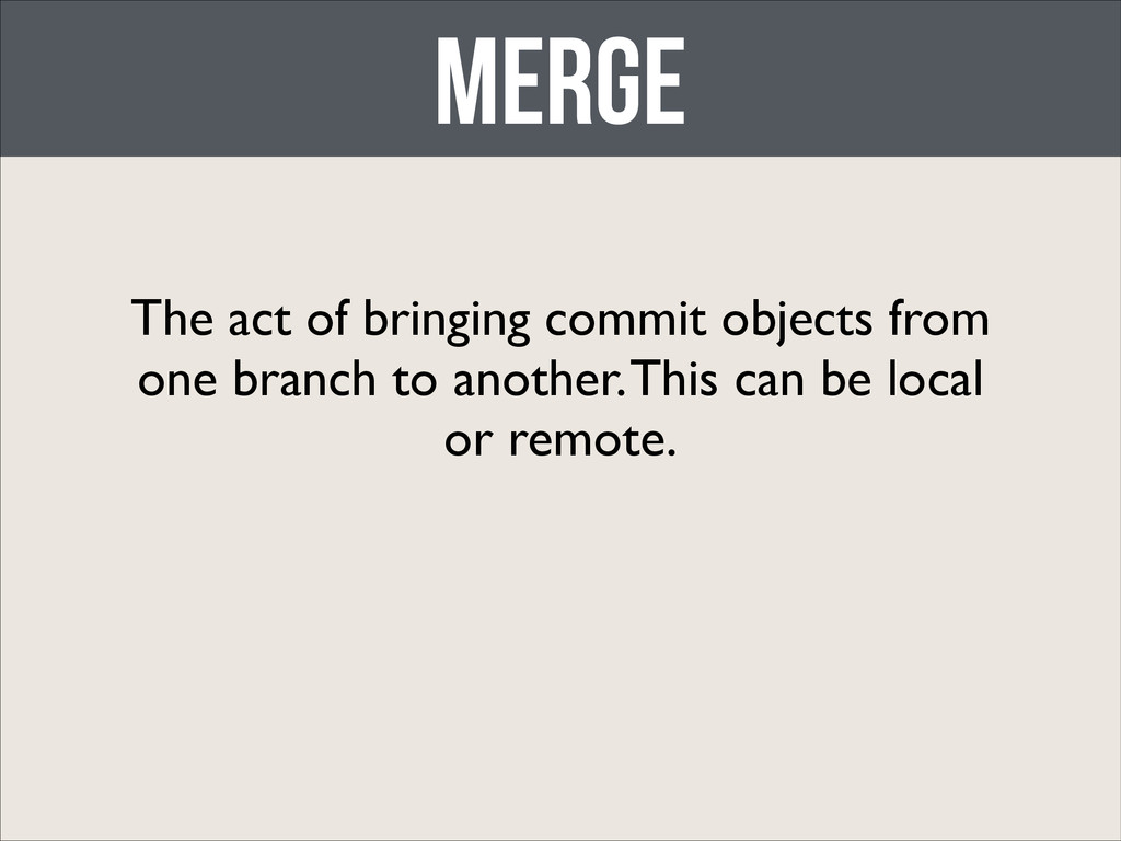 merge The act of bringing commit objects from o...