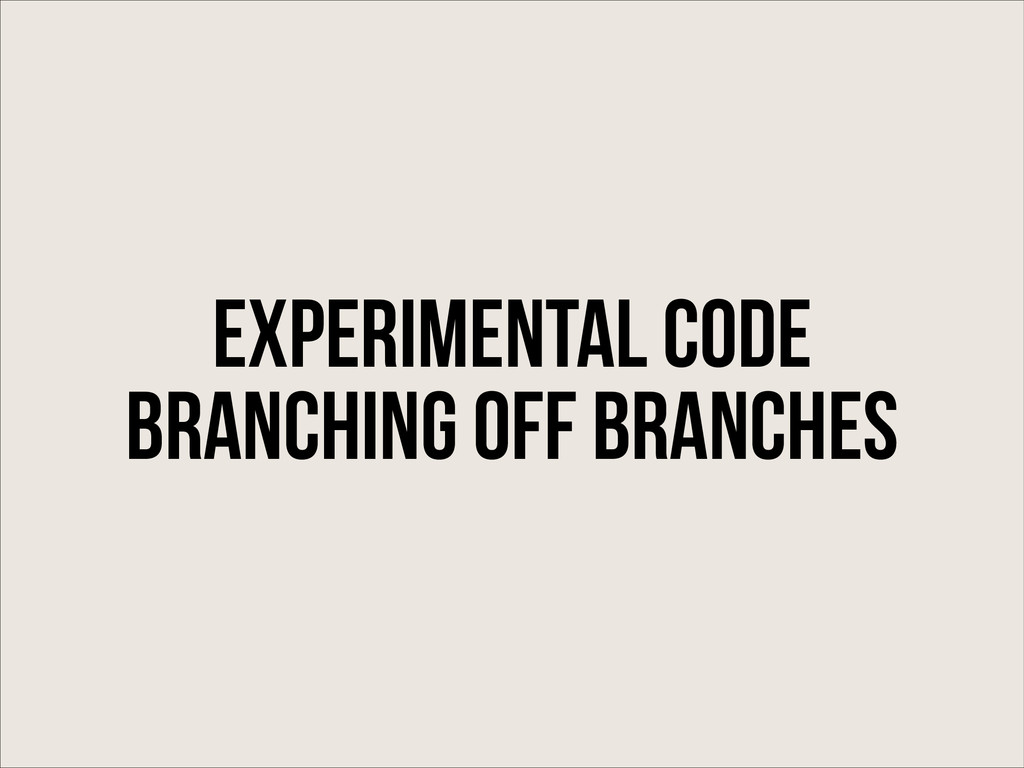 Experimental code Branching off Branches