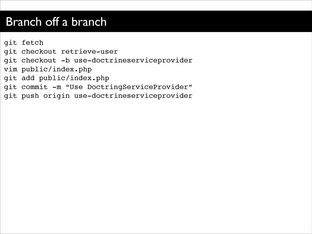 Branch off a branch git fetch! git checkout ret...