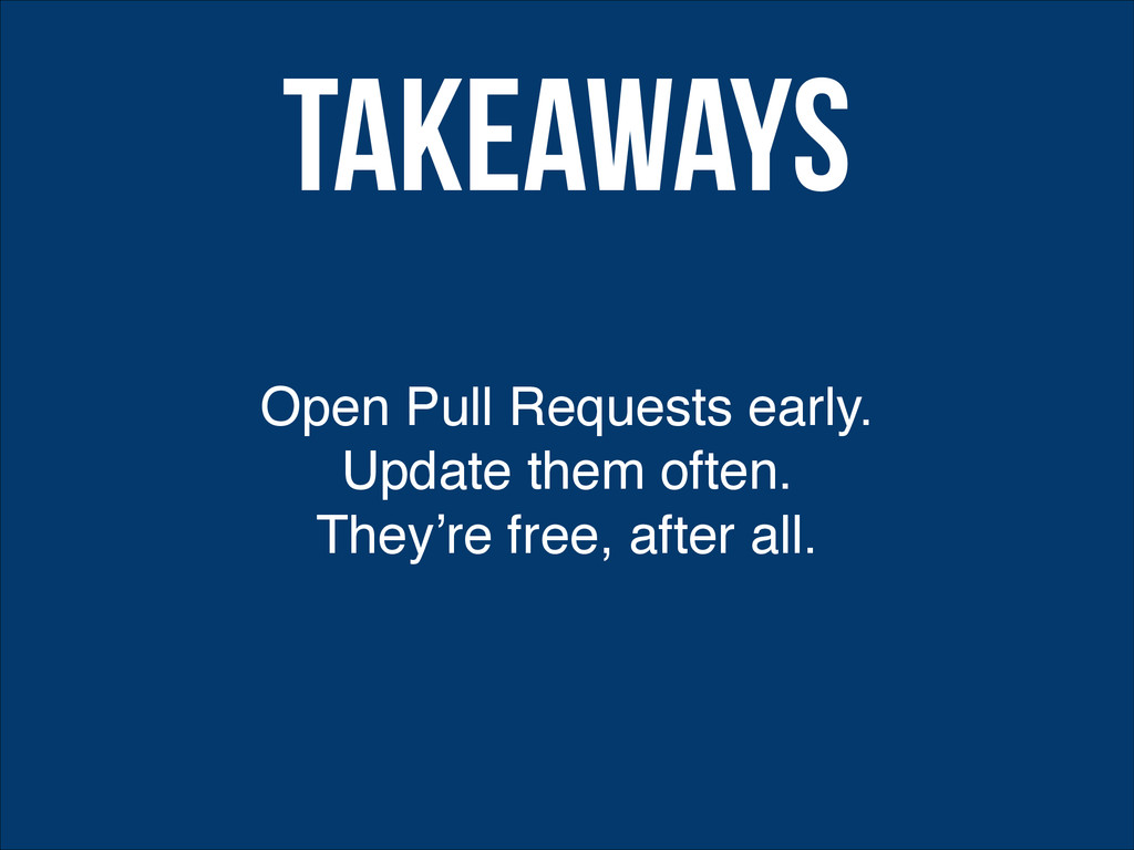 Open Pull Requests early. Update them often.! T...