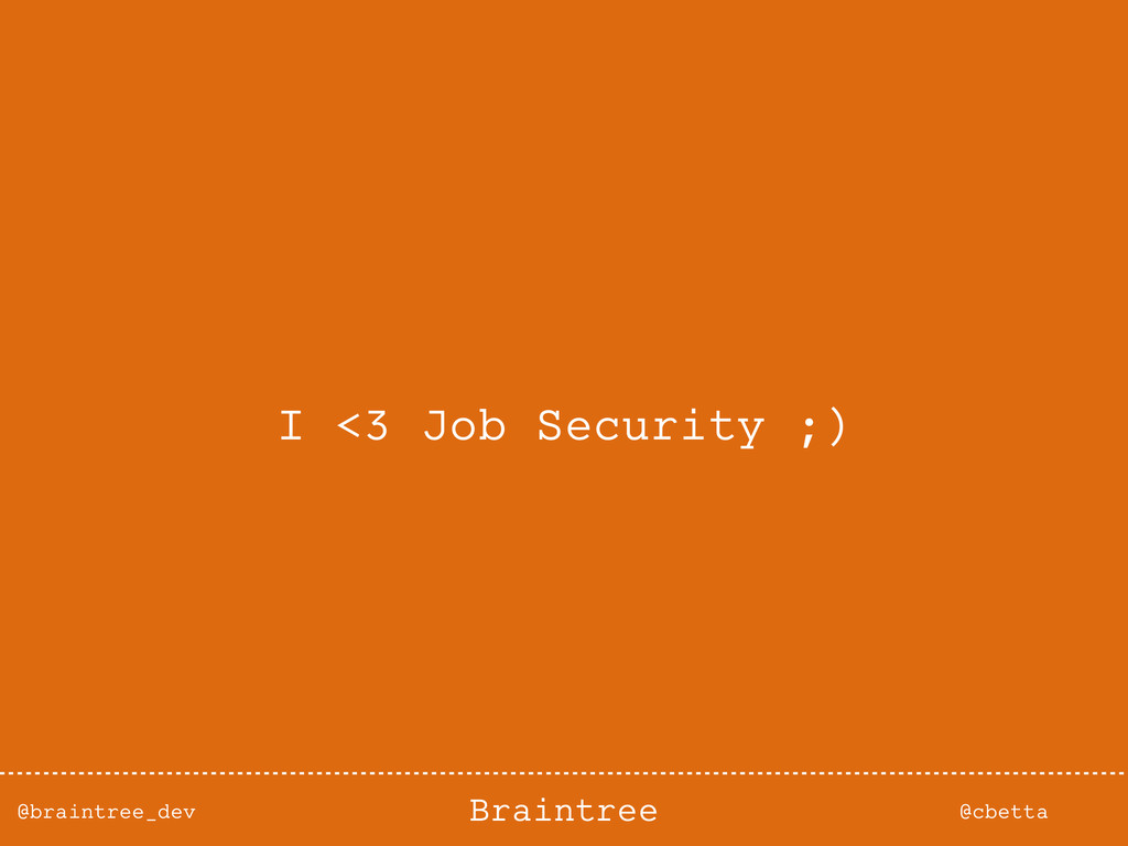 @braintree_dev @cbetta Braintree I <3 Job Secur...