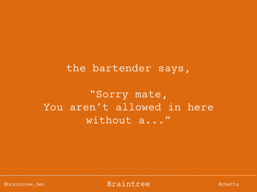 @braintree_dev @cbetta Braintree the bartender ...