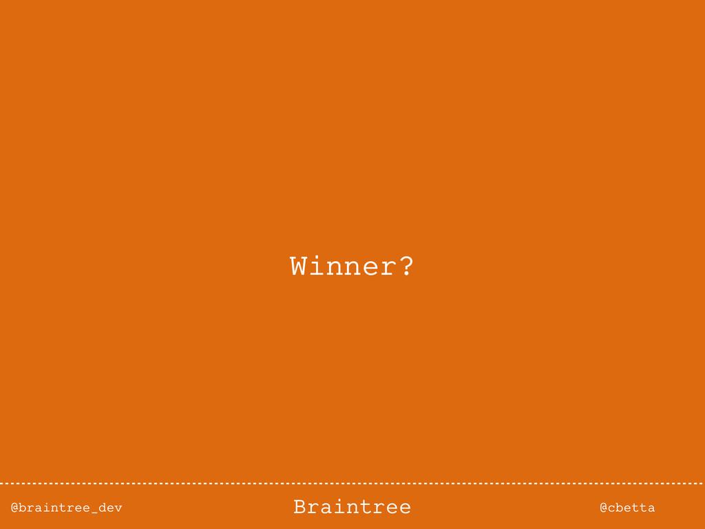 @braintree_dev @cbetta Braintree Winner?