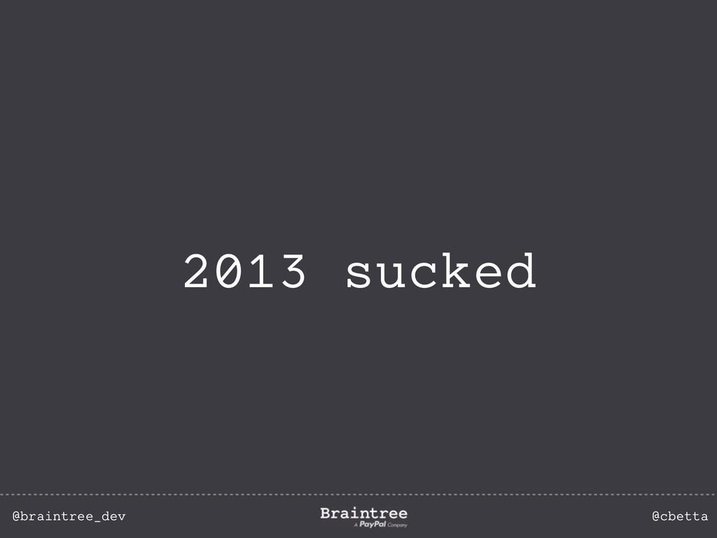 @braintree_dev @cbetta 2013 sucked