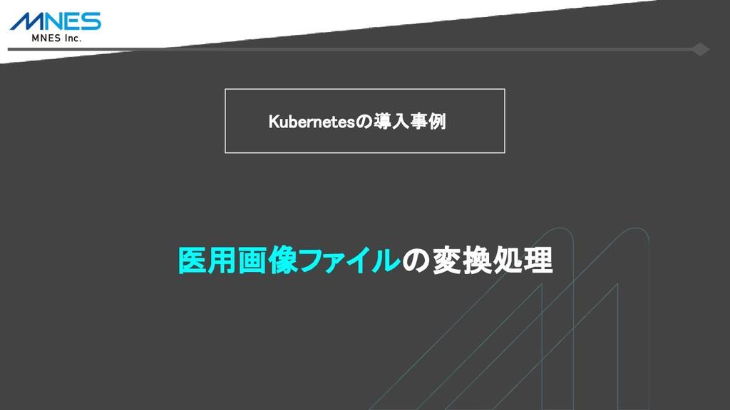 Kubernetesの導入事例 医用画像ファイルの変換処理