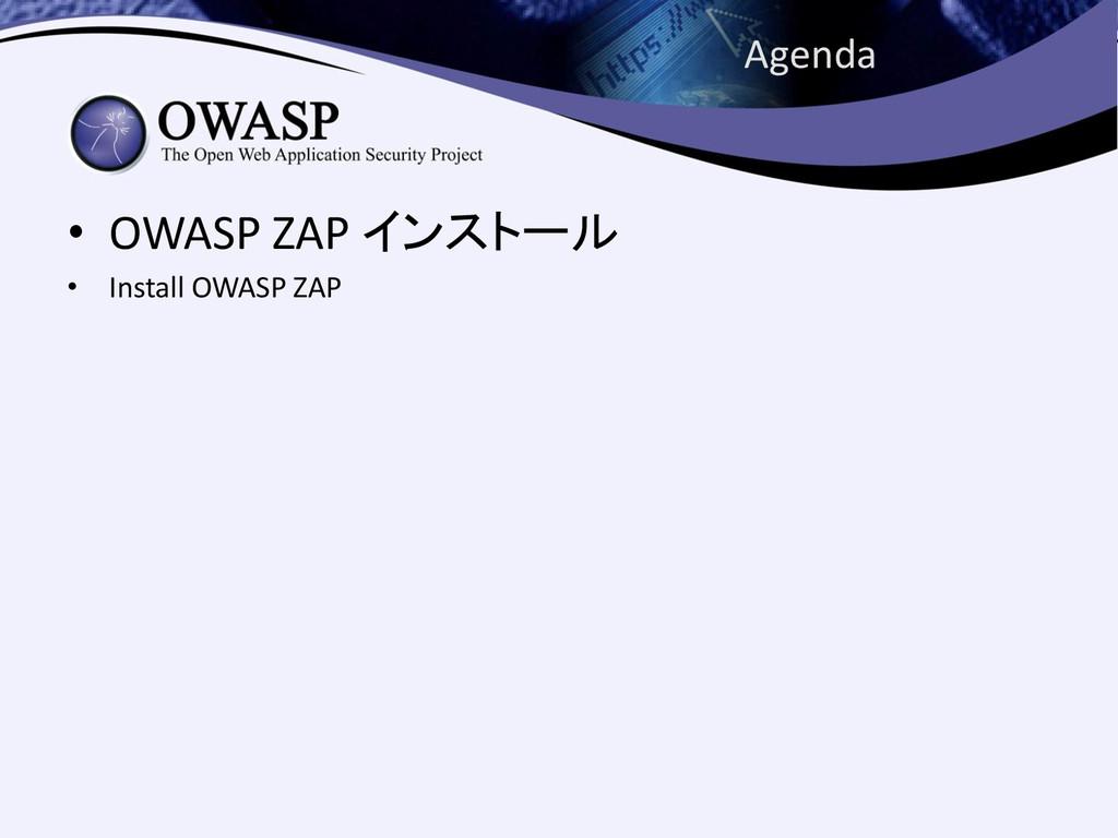 Agenda • OWASP ZAP インストール • Install OWASP ZAP
