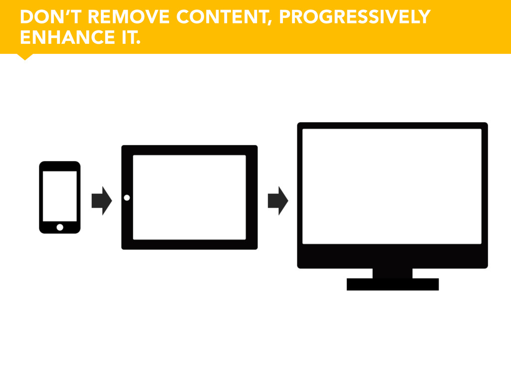 DON'T REMOVE CONTENT, PROGRESSIVELY ENHANCE IT.