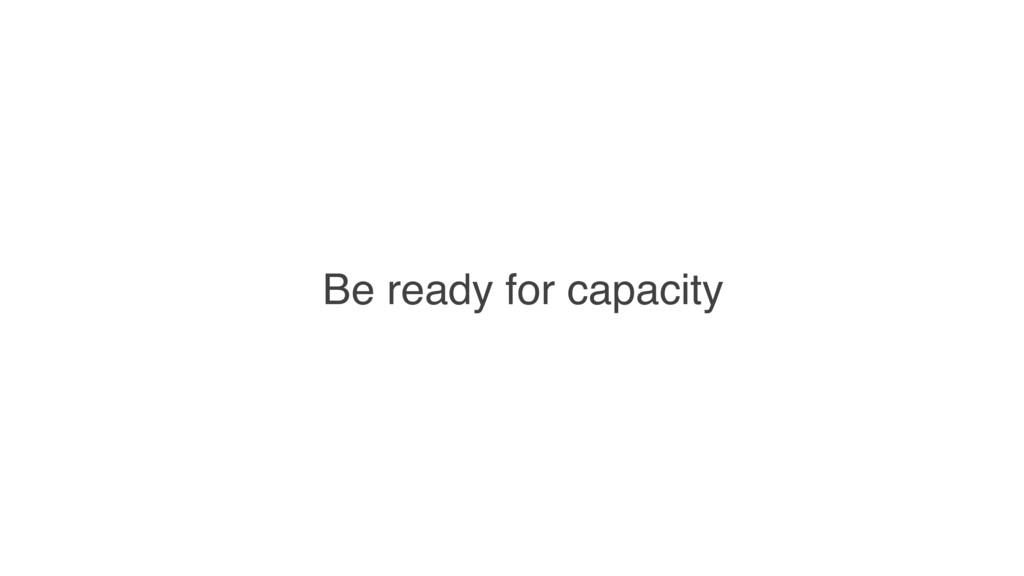 Be ready for capacity