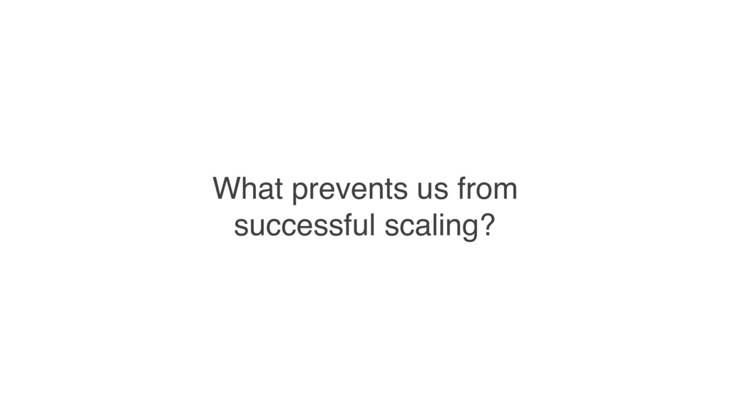What prevents us from successful scaling?