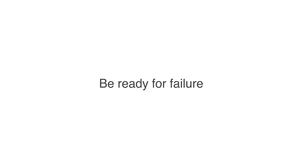 Be ready for failure