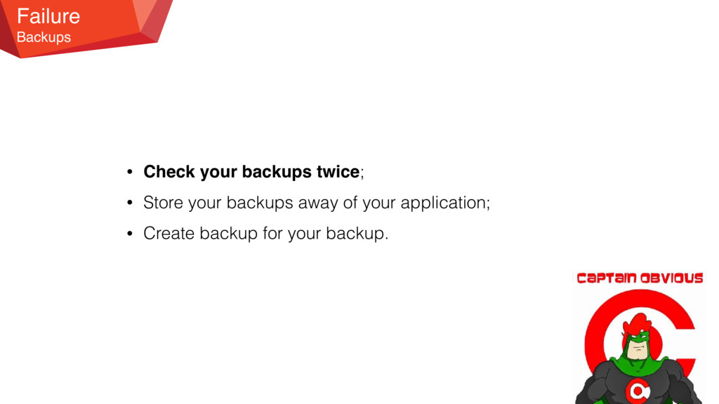 Failure Backups • Check your backups twice; • S...