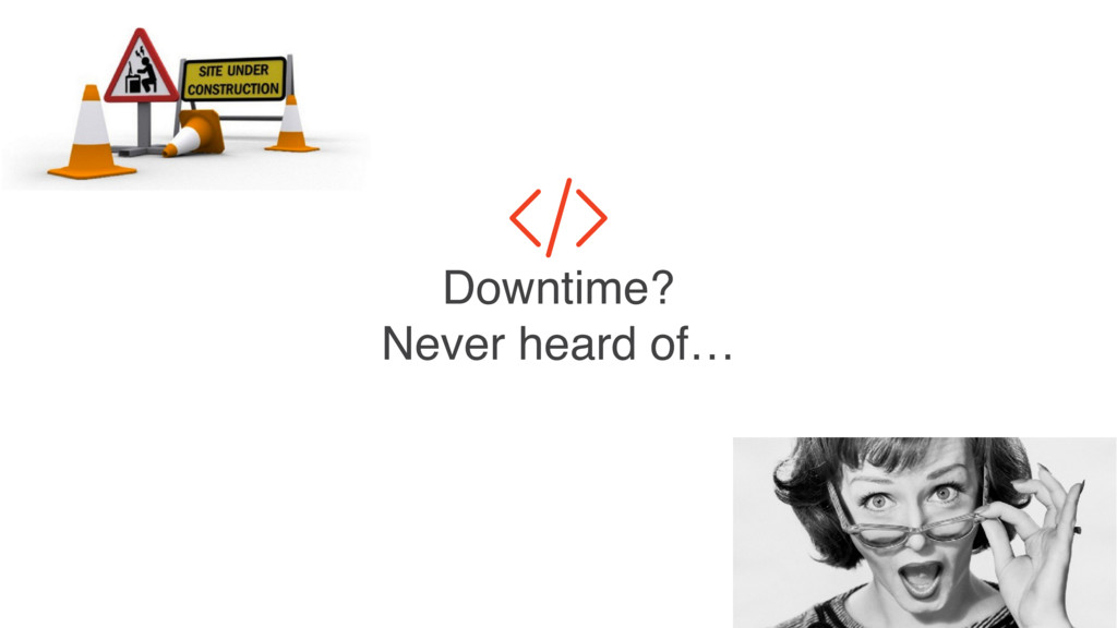 Downtime? Never heard of…
