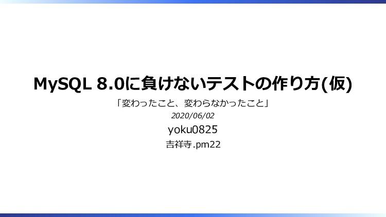 MySQL 8.0に負けないテストの作り方(仮) 「変わったこと、変わらなかったこと」 202...