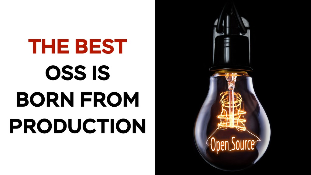 THE BEST OSS IS BORN FROM PRODUCTION