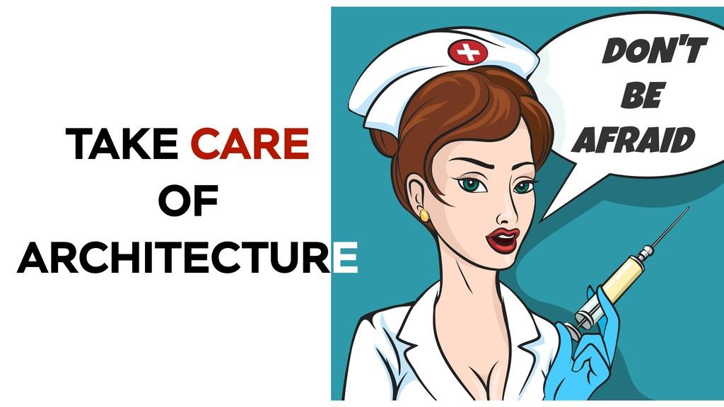 TAKE CARE OF ARCHITECTURE