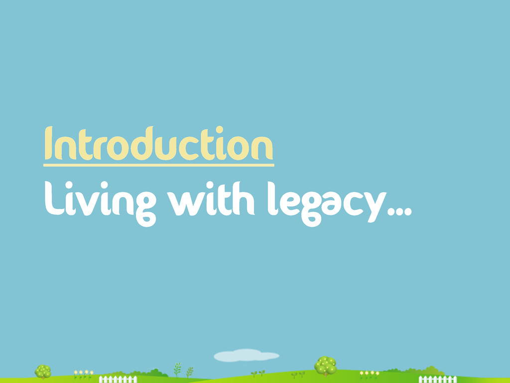 Introduction Living with legacy…