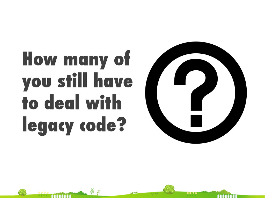 How many of you still have to deal with legacy ...