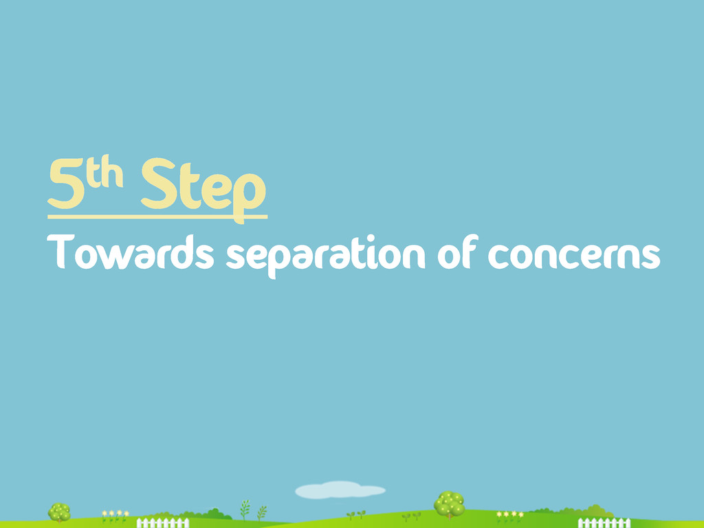 5th Step Towards separation of concerns