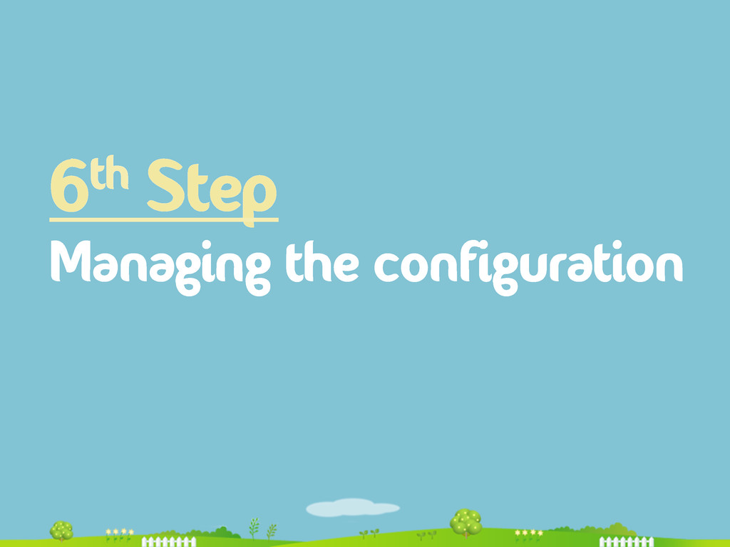 6th Step Managing the configuration