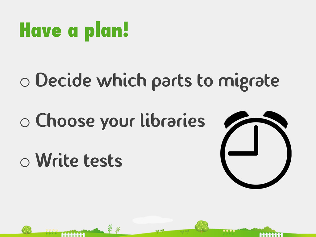 Have a plan! o Decide which parts to migrate o...