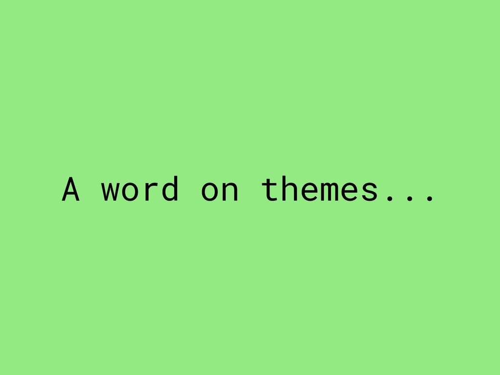 A word on themes...