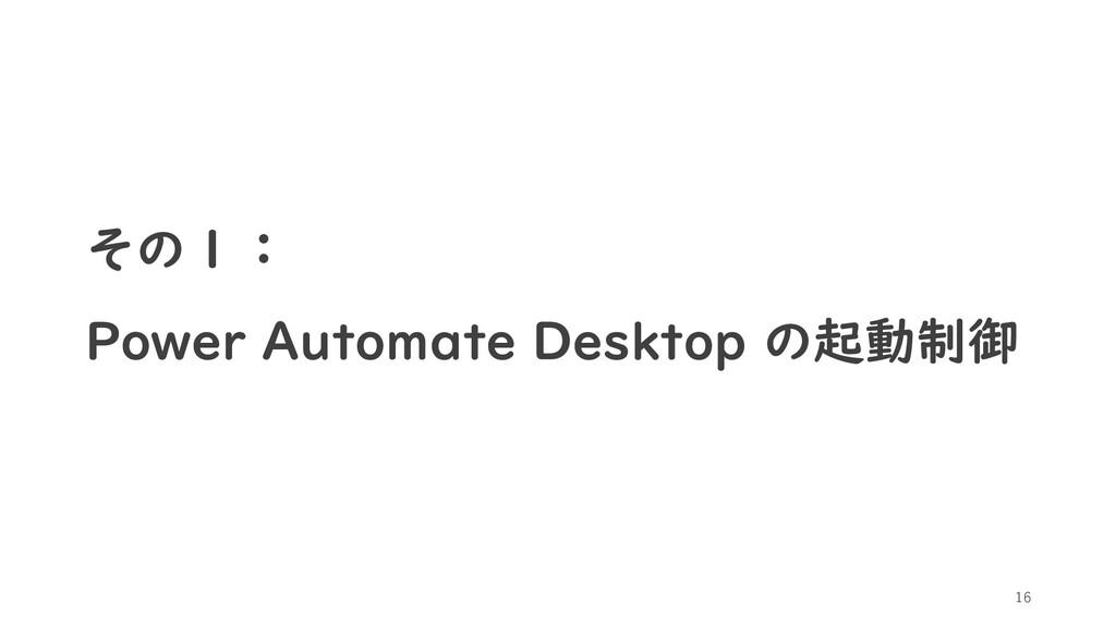 その1: Power Automate Desktop の起動制御 16