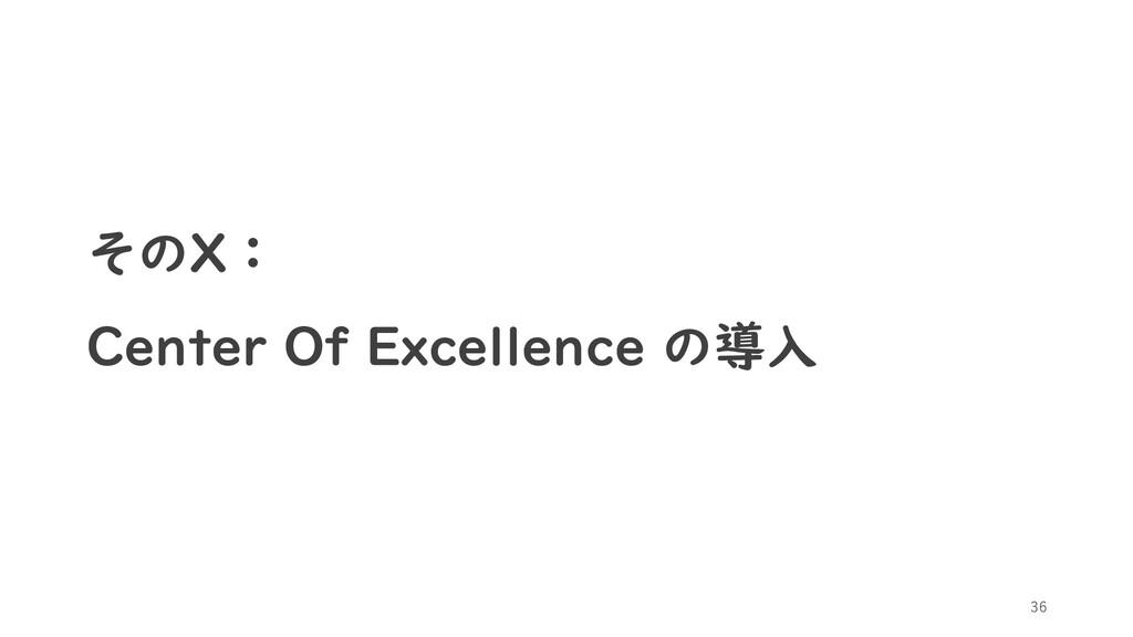 そのX: Center Of Excellence の導入 36